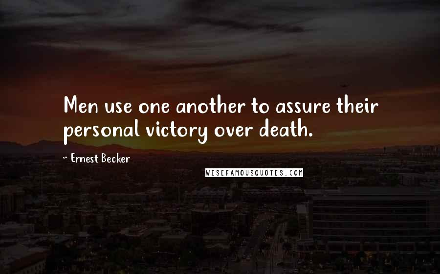 Ernest Becker quotes: Men use one another to assure their personal victory over death.