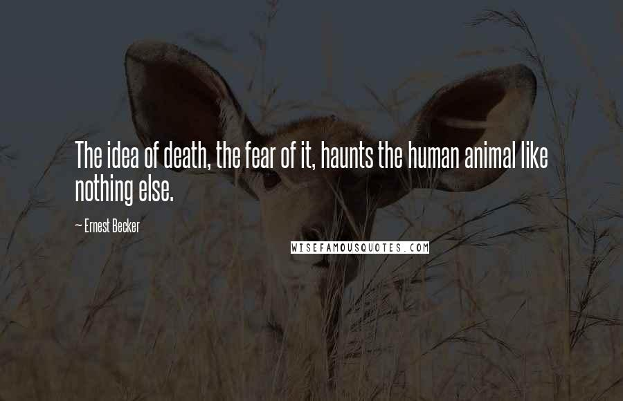 Ernest Becker quotes: The idea of death, the fear of it, haunts the human animal like nothing else.