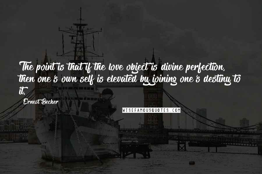 Ernest Becker quotes: The point is that if the love object is divine perfection, then one's own self is elevated by joining one's destiny to it.
