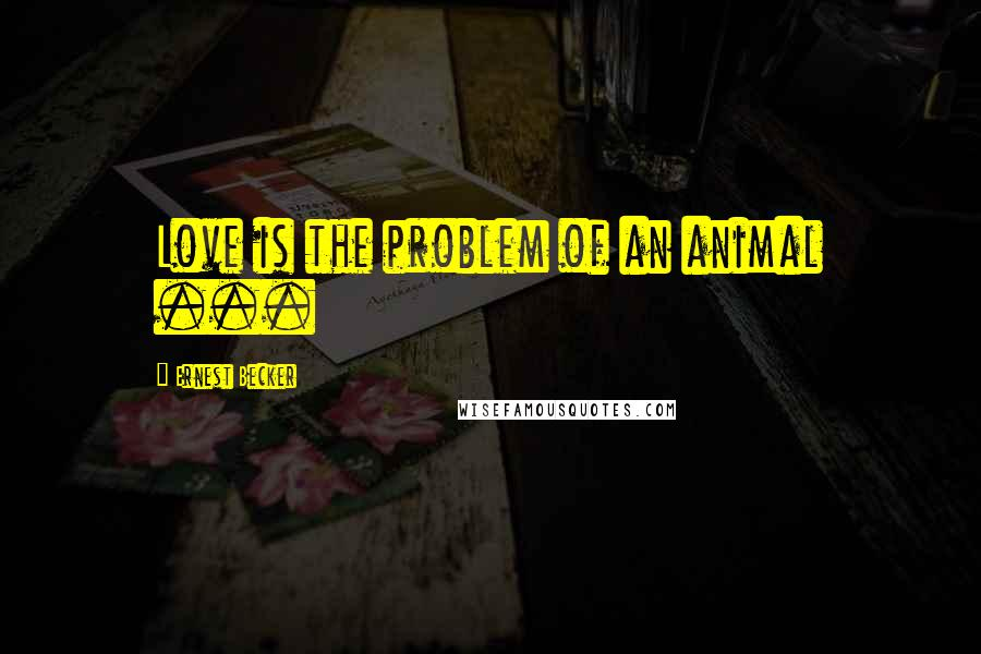Ernest Becker quotes: Love is the problem of an animal ...