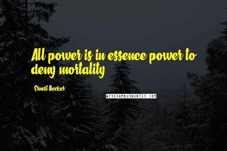 Ernest Becker quotes: All power is in essence power to deny mortality.