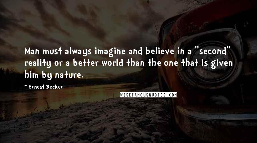 "Ernest Becker quotes: Man must always imagine and believe in a ""second"" reality or a better world than the one that is given him by nature."