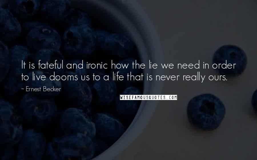 Ernest Becker quotes: It is fateful and ironic how the lie we need in order to live dooms us to a life that is never really ours.