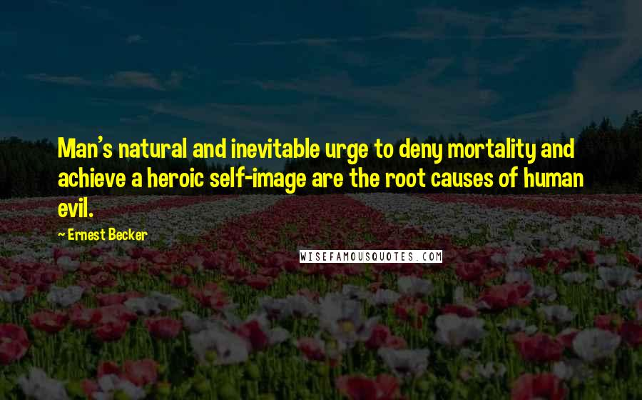 Ernest Becker quotes: Man's natural and inevitable urge to deny mortality and achieve a heroic self-image are the root causes of human evil.