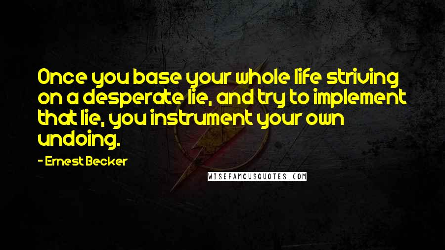 Ernest Becker quotes: Once you base your whole life striving on a desperate lie, and try to implement that lie, you instrument your own undoing.