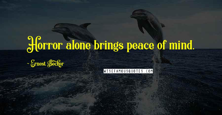 Ernest Becker quotes: Horror alone brings peace of mind.