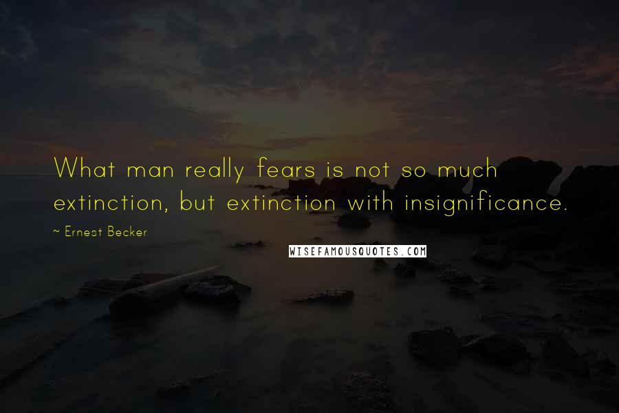 Ernest Becker quotes: What man really fears is not so much extinction, but extinction with insignificance.
