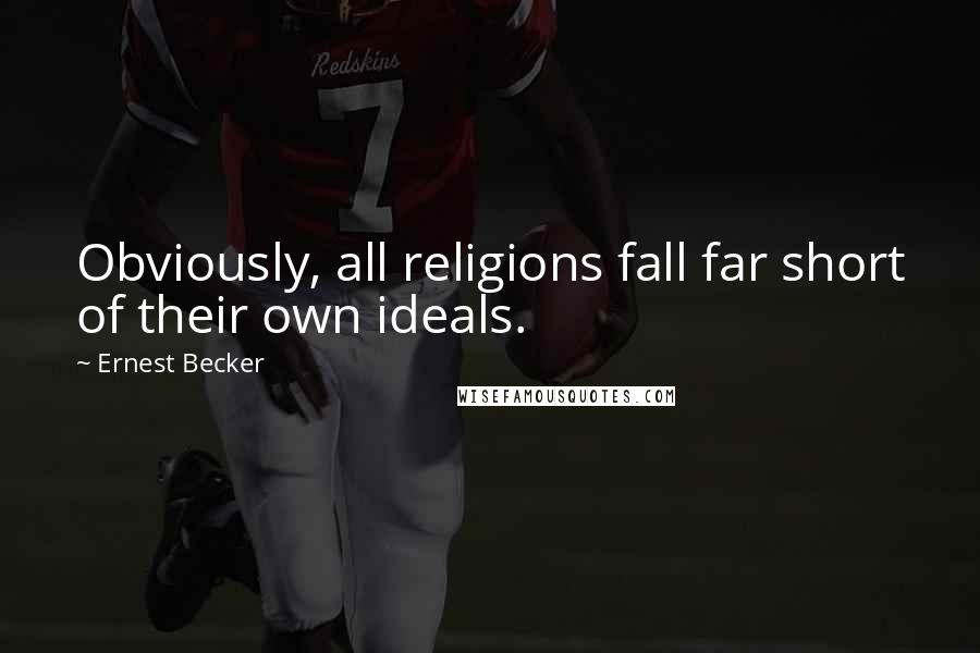 Ernest Becker quotes: Obviously, all religions fall far short of their own ideals.