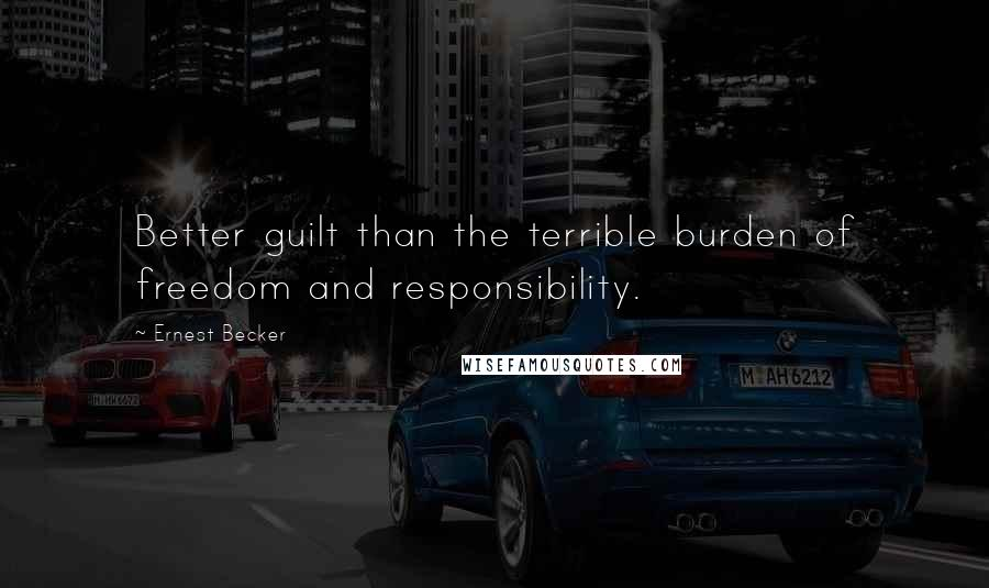 Ernest Becker quotes: Better guilt than the terrible burden of freedom and responsibility.
