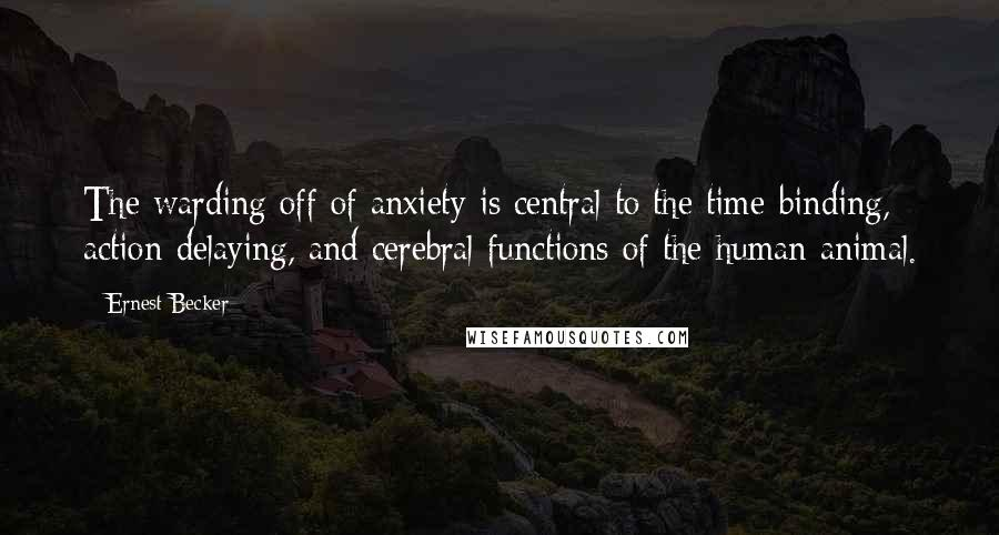 Ernest Becker quotes: The warding off of anxiety is central to the time-binding, action-delaying, and cerebral functions of the human animal.