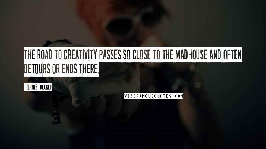 Ernest Becker quotes: The road to creativity passes so close to the madhouse and often detours or ends there.