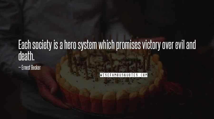 Ernest Becker quotes: Each society is a hero system which promises victory over evil and death.