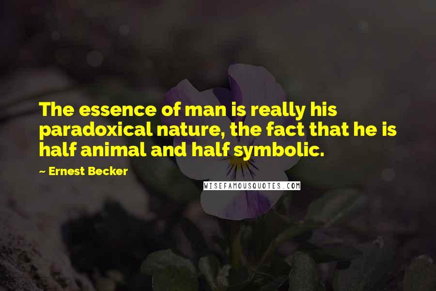 Ernest Becker quotes: The essence of man is really his paradoxical nature, the fact that he is half animal and half symbolic.