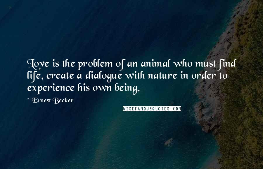 Ernest Becker quotes: Love is the problem of an animal who must find life, create a dialogue with nature in order to experience his own being.