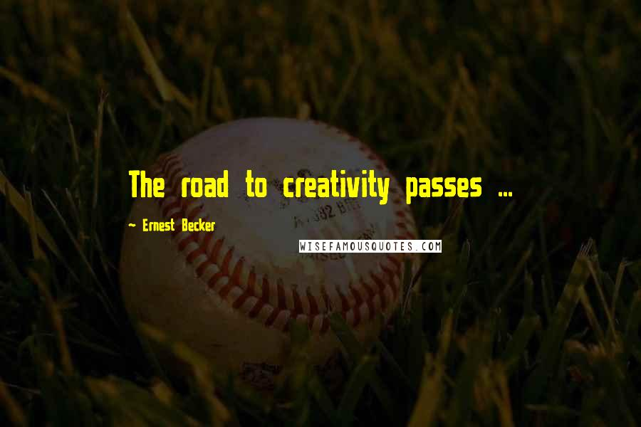 Ernest Becker quotes: The road to creativity passes ...