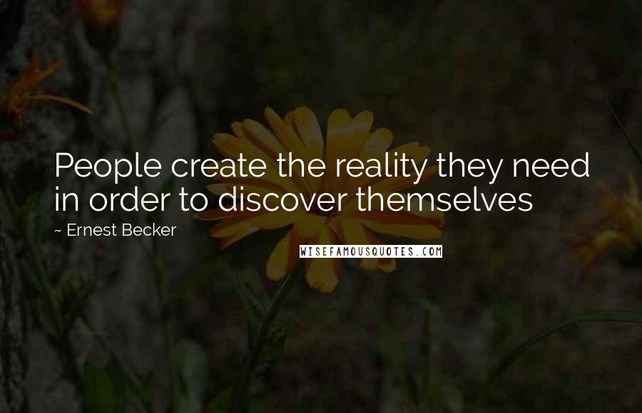 Ernest Becker quotes: People create the reality they need in order to discover themselves