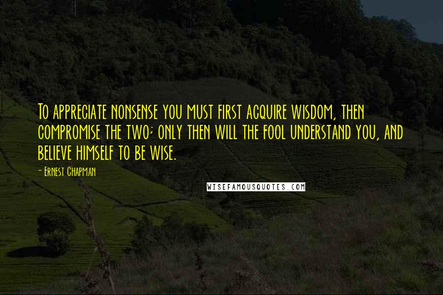 Ernest Chapman quotes: To appreciate nonsense you must first acquire wisdom, then compromise the two; only then will the fool understand you, and believe himself to be wise.