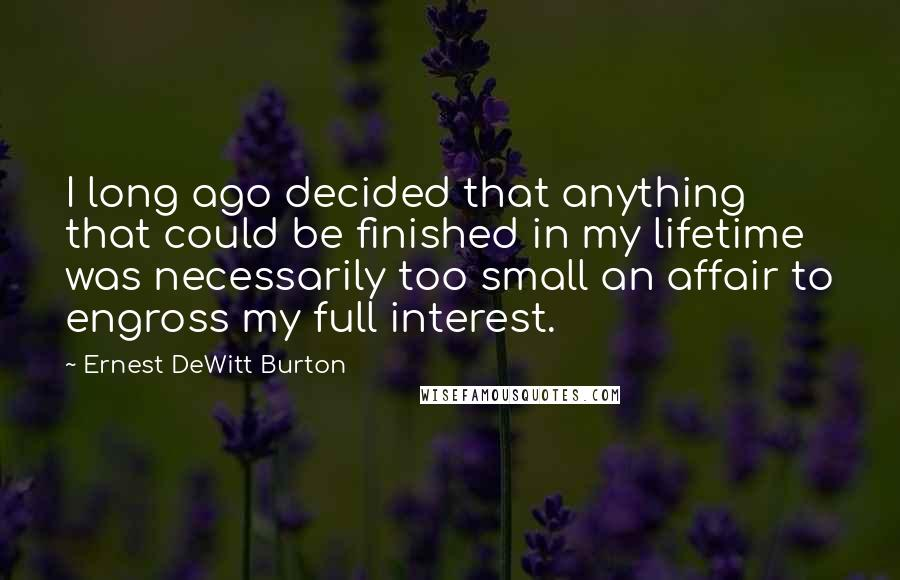 Ernest DeWitt Burton quotes: I long ago decided that anything that could be finished in my lifetime was necessarily too small an affair to engross my full interest.