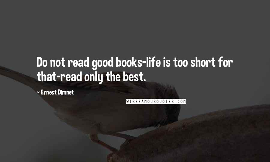 Ernest Dimnet quotes: Do not read good books-life is too short for that-read only the best.