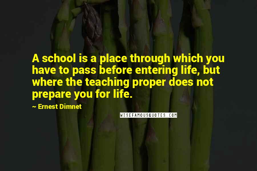 Ernest Dimnet quotes: A school is a place through which you have to pass before entering life, but where the teaching proper does not prepare you for life.