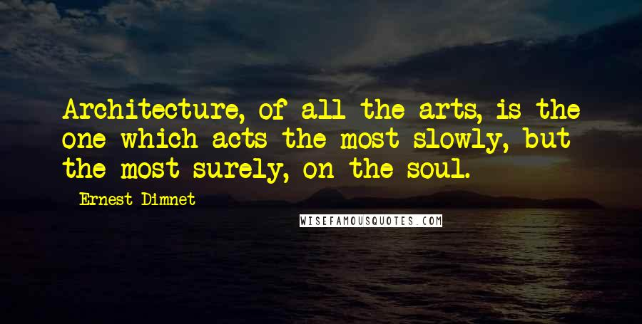 Ernest Dimnet quotes: Architecture, of all the arts, is the one which acts the most slowly, but the most surely, on the soul.