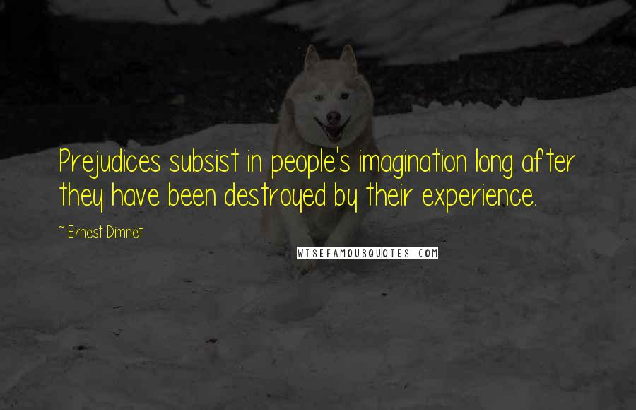 Ernest Dimnet quotes: Prejudices subsist in people's imagination long after they have been destroyed by their experience.