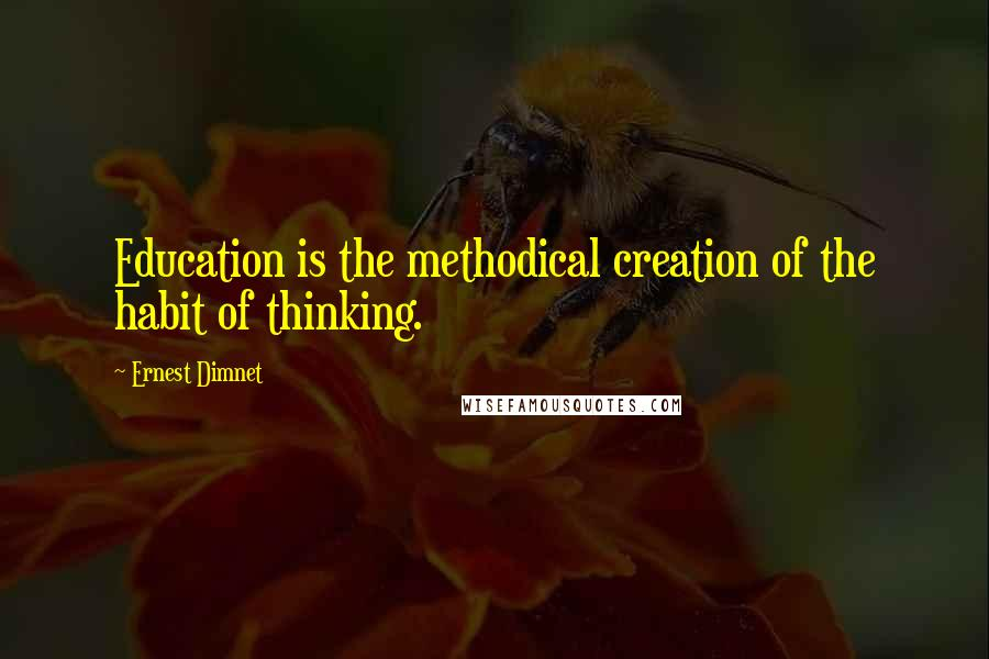 Ernest Dimnet quotes: Education is the methodical creation of the habit of thinking.