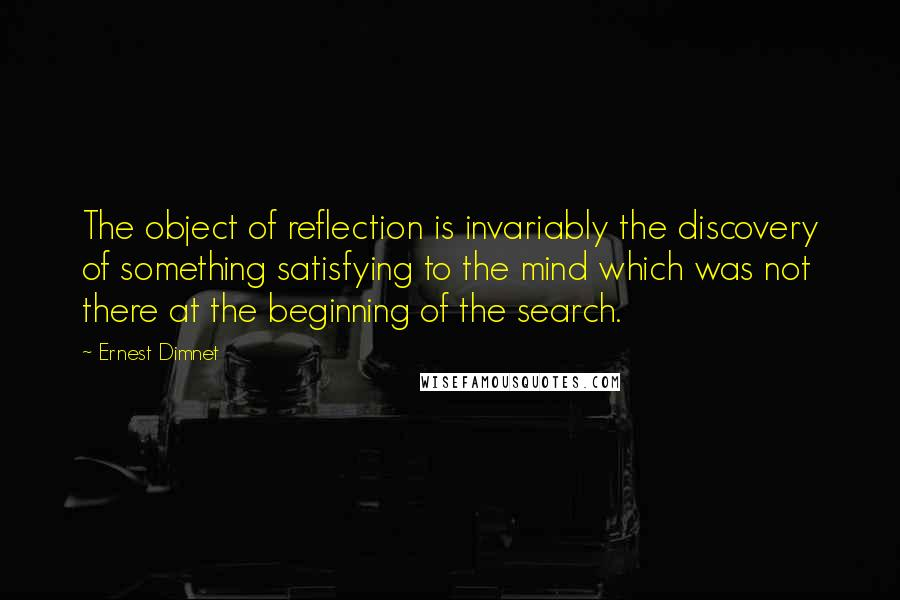 Ernest Dimnet quotes: The object of reflection is invariably the discovery of something satisfying to the mind which was not there at the beginning of the search.