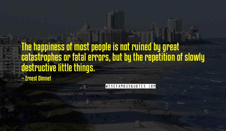 Ernest Dimnet quotes: The happiness of most people is not ruined by great catastrophes or fatal errors, but by the repetition of slowly destructive little things.