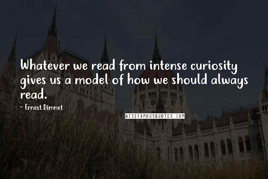 Ernest Dimnet quotes: Whatever we read from intense curiosity gives us a model of how we should always read.