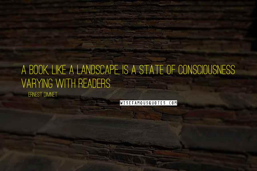 Ernest Dimnet quotes: A book, like a landscape, is a state of consciousness varying with readers.