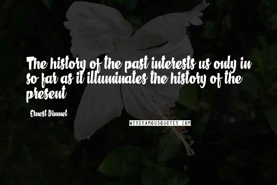 Ernest Dimnet quotes: The history of the past interests us only in so far as it illuminates the history of the present.