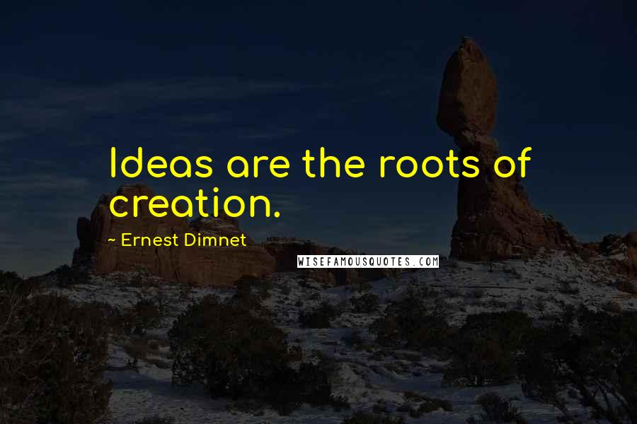 Ernest Dimnet quotes: Ideas are the roots of creation.