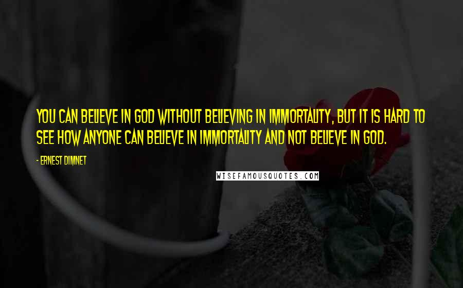 Ernest Dimnet quotes: You can believe in God without believing in immortality, but it is hard to see how anyone can believe in immortality and not believe in God.