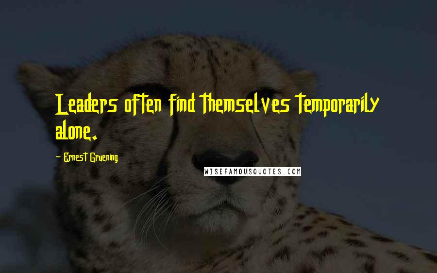 Ernest Gruening quotes: Leaders often find themselves temporarily alone.