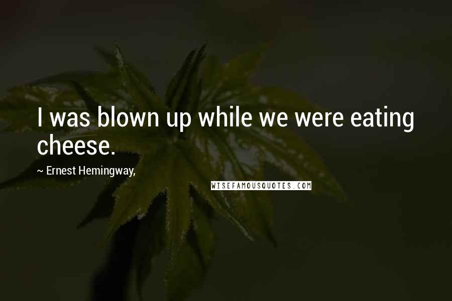 Ernest Hemingway, quotes: I was blown up while we were eating cheese.