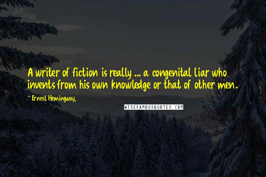 Ernest Hemingway, quotes: A writer of fiction is really ... a congenital liar who invents from his own knowledge or that of other men.