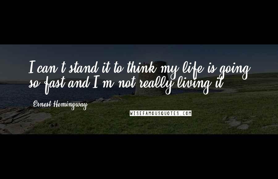 Ernest Hemingway, quotes: I can't stand it to think my life is going so fast and I'm not really living it.