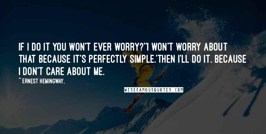 Ernest Hemingway, quotes: If I do it you won't ever worry?''I won't worry about that because it's perfectly simple.'Then I'll do it. Because I don't care about me.