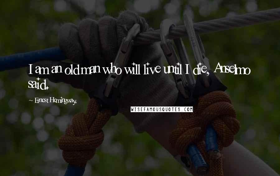 Ernest Hemingway, quotes: I am an old man who will live until I die, Anselmo said.