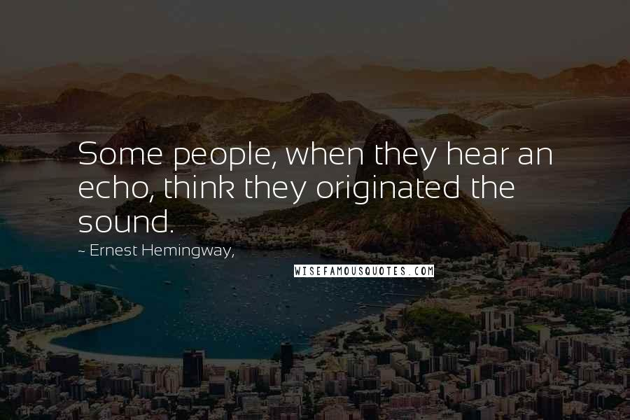 Ernest Hemingway, quotes: Some people, when they hear an echo, think they originated the sound.