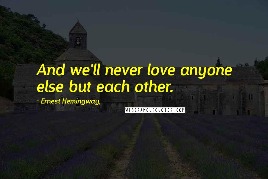 Ernest Hemingway, quotes: And we'll never love anyone else but each other.