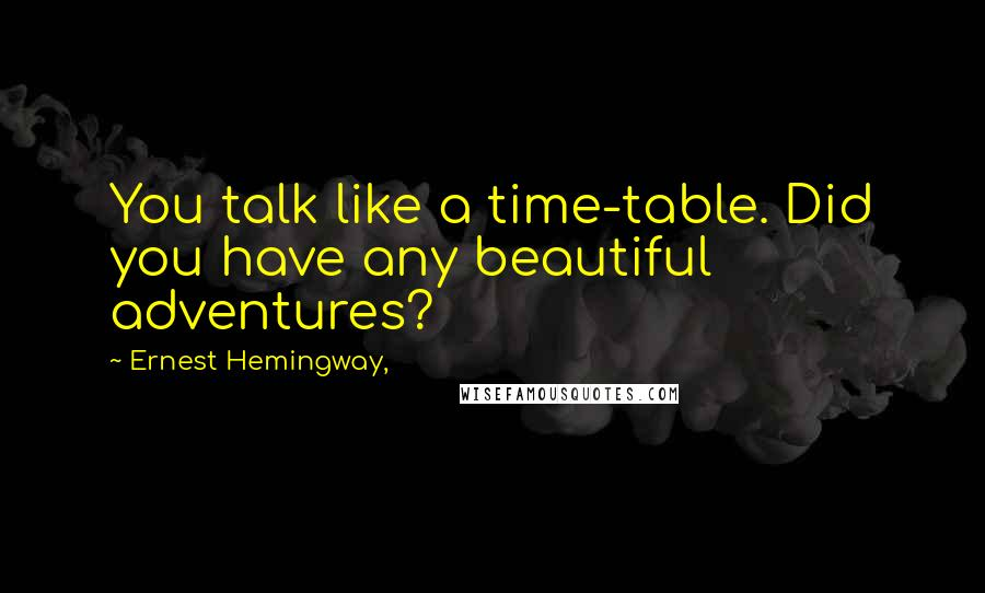 Ernest Hemingway, quotes: You talk like a time-table. Did you have any beautiful adventures?