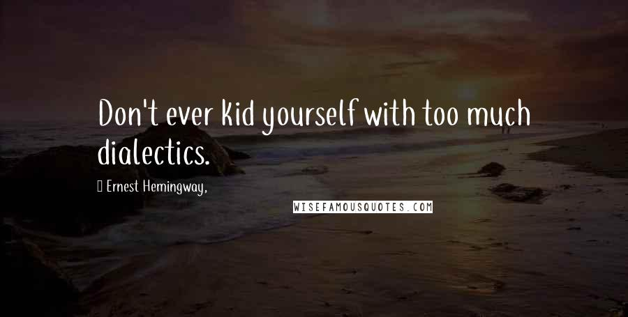 Ernest Hemingway, quotes: Don't ever kid yourself with too much dialectics.