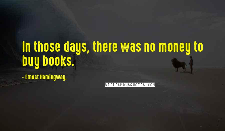 Ernest Hemingway, quotes: In those days, there was no money to buy books.