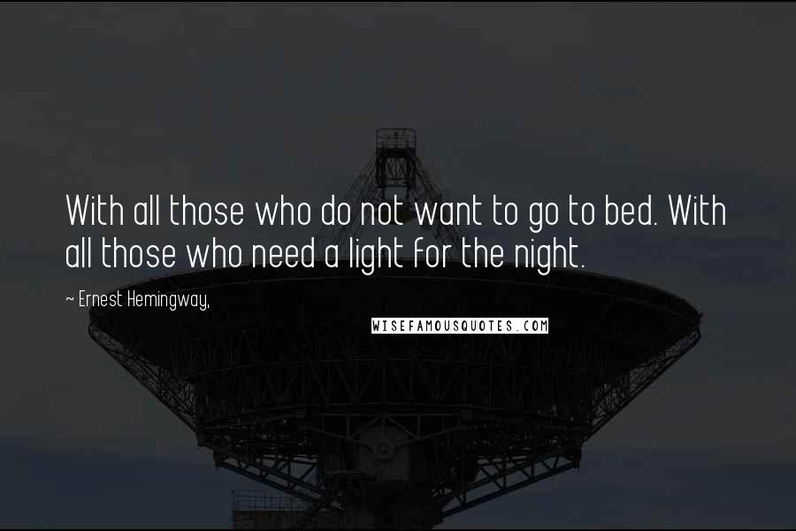 Ernest Hemingway, quotes: With all those who do not want to go to bed. With all those who need a light for the night.