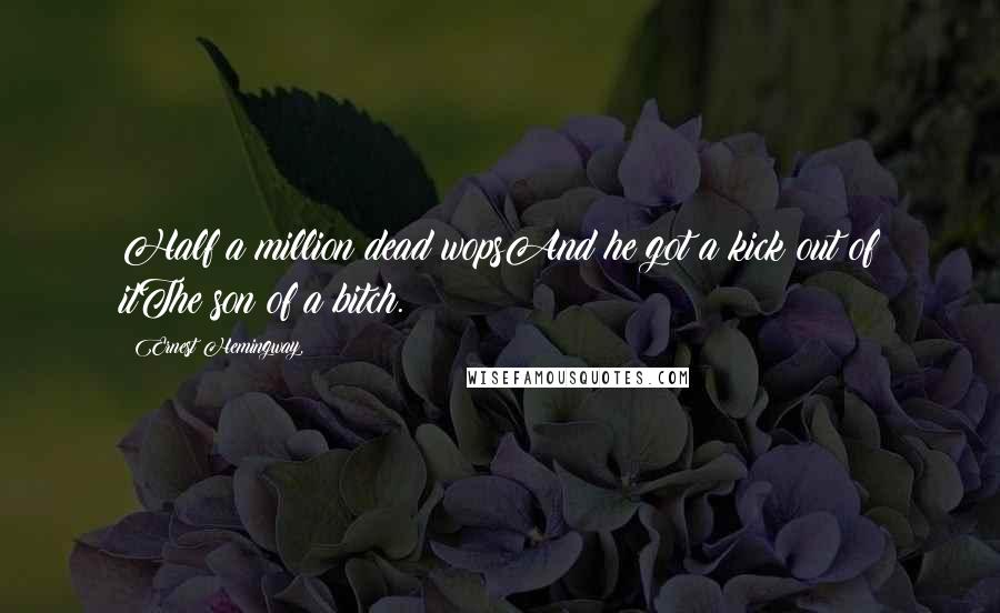 Ernest Hemingway, quotes: Half a million dead wopsAnd he got a kick out of itThe son of a bitch.