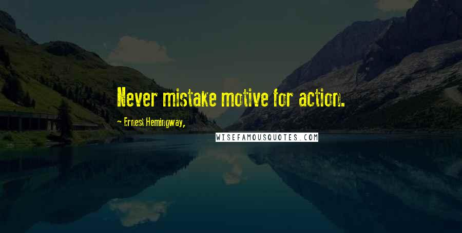 Ernest Hemingway, quotes: Never mistake motive for action.