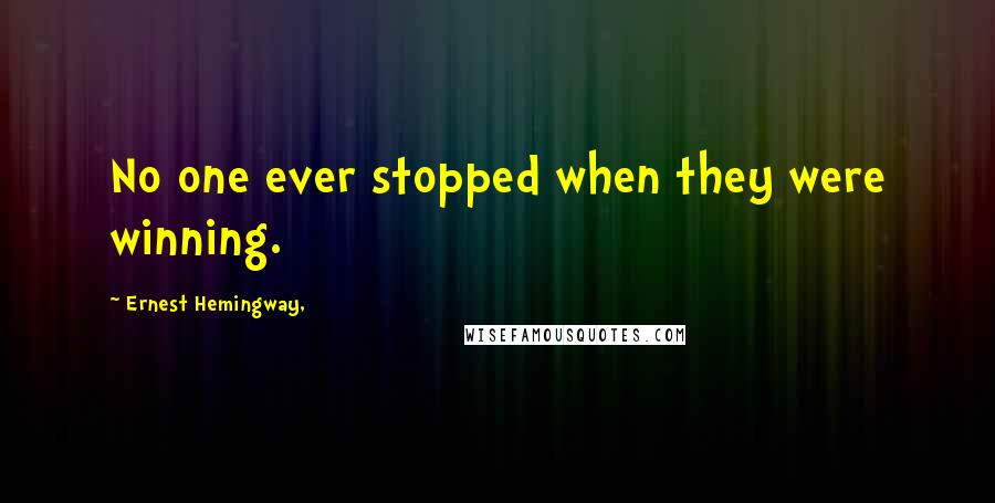 Ernest Hemingway, quotes: No one ever stopped when they were winning.