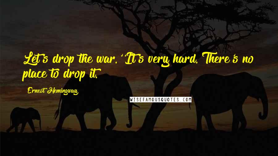Ernest Hemingway, quotes: Let's drop the war.''It's very hard. There's no place to drop it.